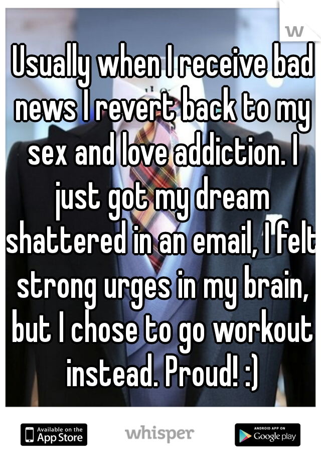 Usually when I receive bad news I revert back to my sex and love addiction. I just got my dream shattered in an email, I felt strong urges in my brain, but I chose to go workout instead. Proud! :)