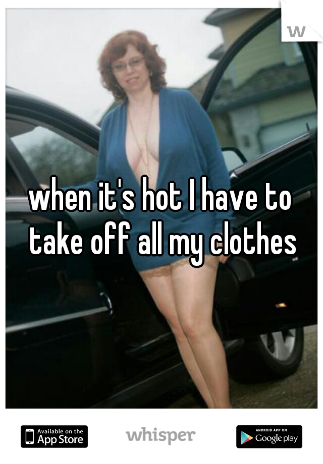 when it's hot I have to take off all my clothes
