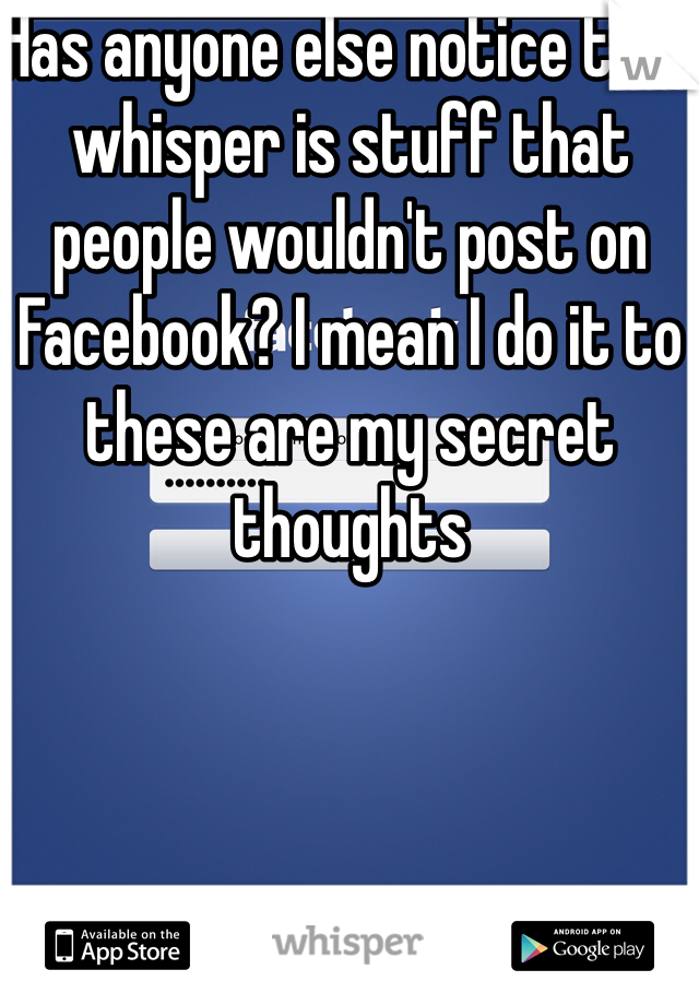 Has anyone else notice that whisper is stuff that people wouldn't post on Facebook? I mean I do it to these are my secret thoughts