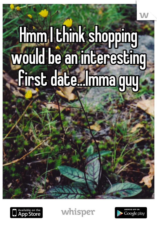 Hmm I think shopping would be an interesting first date...Imma guy