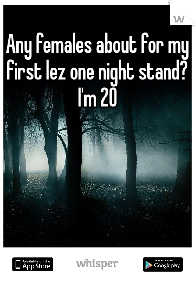 Any females about for my first lez one night stand? I'm 20