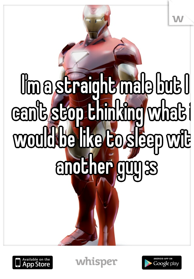 I'm a straight male but I can't stop thinking what it would be like to sleep with another guy :s