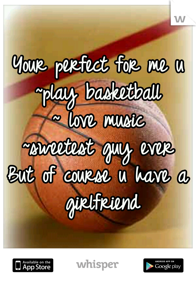 Your perfect for me u ~play basketball ~ love music ~sweetest guy ever But of course u have a girlfriend
