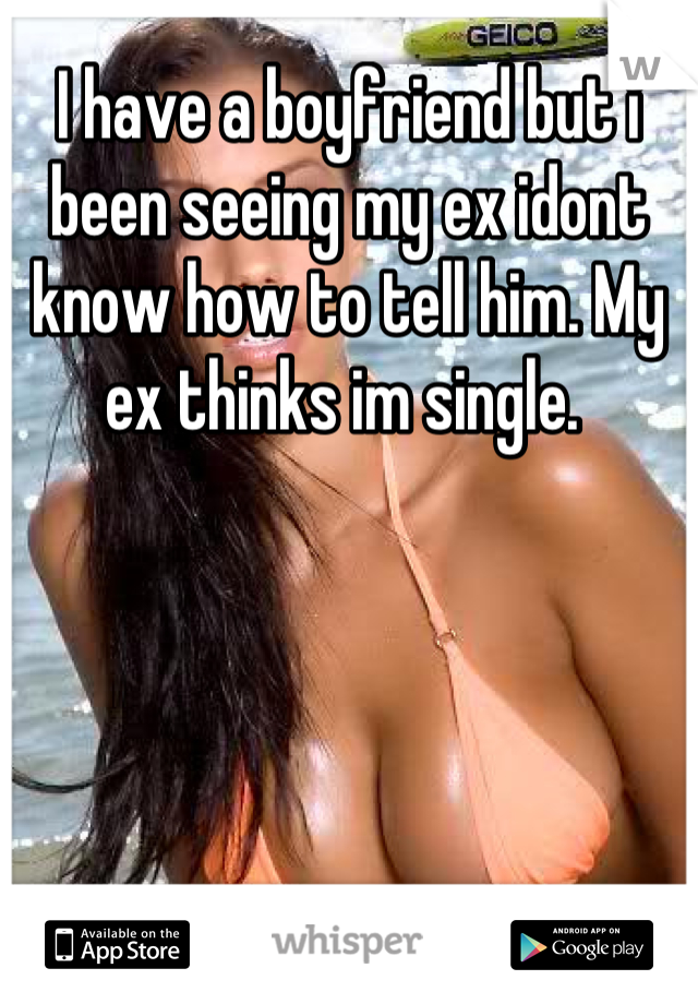I have a boyfriend but i been seeing my ex idont know how to tell him. My ex thinks im single.