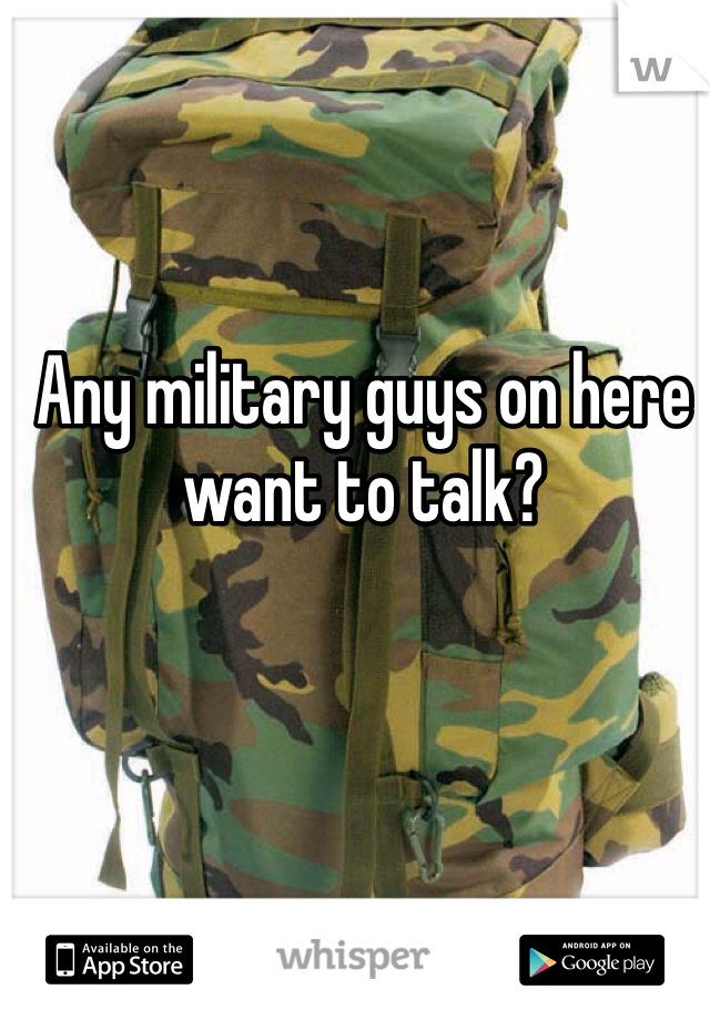 Any military guys on here want to talk?