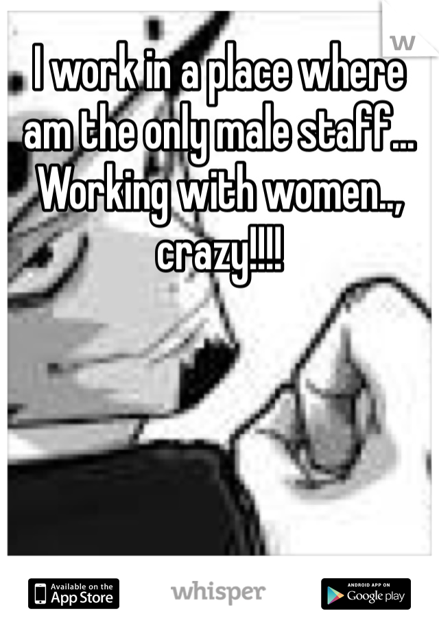 I work in a place where am the only male staff... Working with women.., crazy!!!!