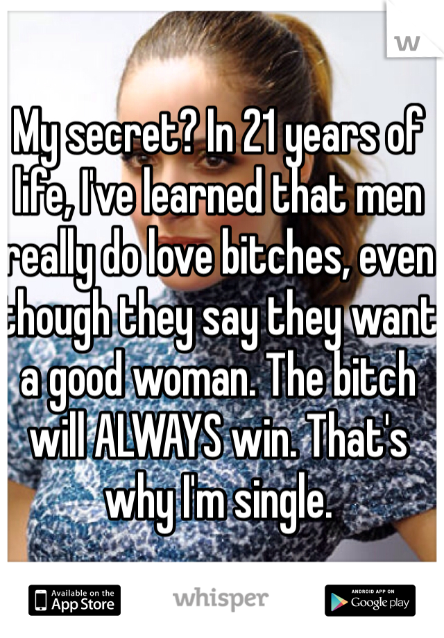 My secret? In 21 years of life, I've learned that men really do love bitches, even though they say they want a good woman. The bitch will ALWAYS win. That's why I'm single.