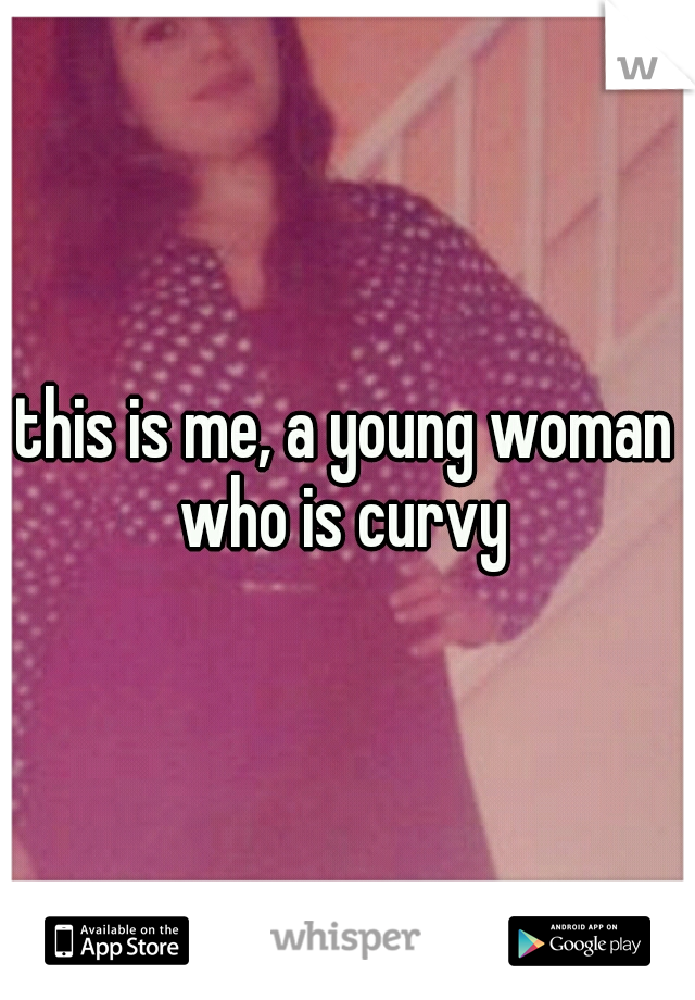 this is me, a young woman who is curvy