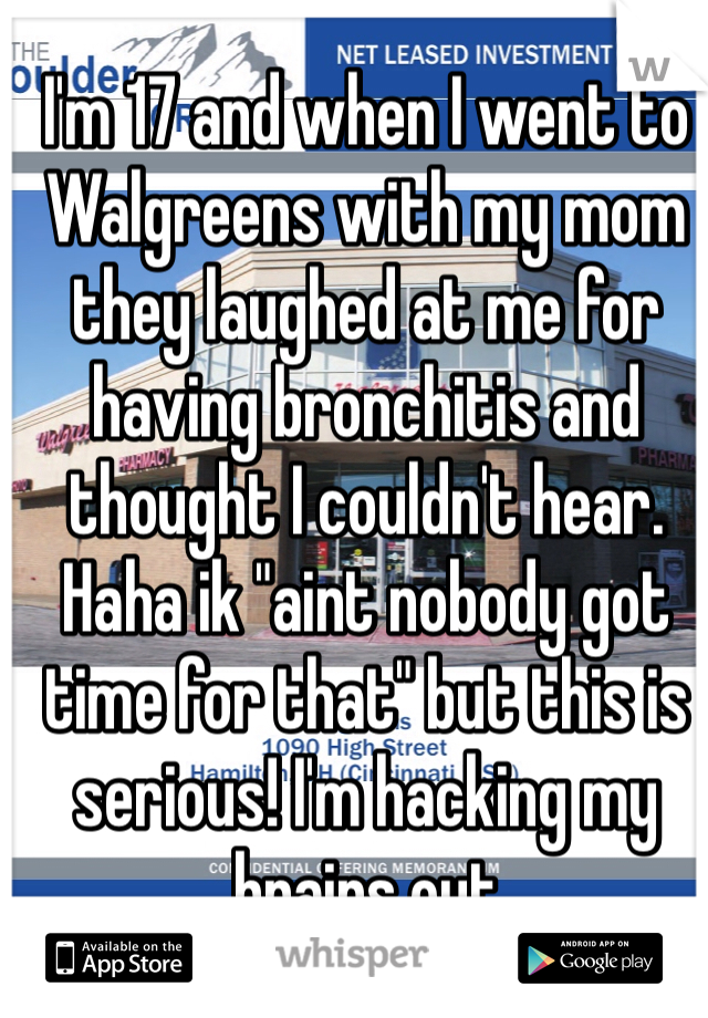 """I'm 17 and when I went to Walgreens with my mom they laughed at me for having bronchitis and thought I couldn't hear. Haha ik """"aint nobody got time for that"""" but this is serious! I'm hacking my brains out"""