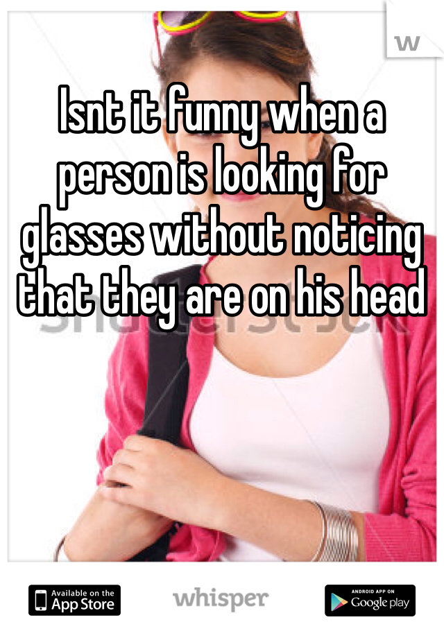 Isnt it funny when a person is looking for glasses without noticing that they are on his head