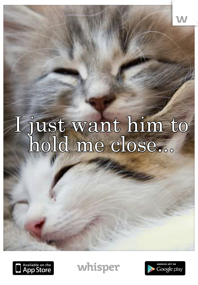 I just want him to hold me close...
