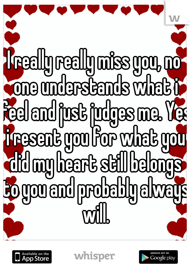I really really miss you, no one understands what i feel and just judges me. Yes i resent you for what you did my heart still belongs to you and probably always will.