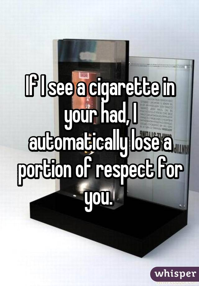 If I see a cigarette in your had, I automatically lose a portion of respect for you.