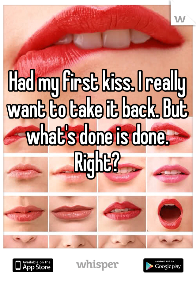 Had my first kiss. I really want to take it back. But what's done is done. Right?