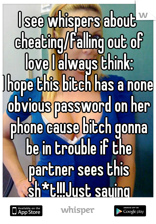 I see whispers about cheating/falling out of love I always think: I hope this bitch has a none obvious password on her phone cause bitch gonna be in trouble if the partner sees this sh*t!!!Just saying