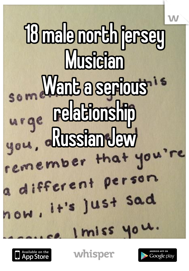 18 male north jersey Musician Want a serious relationship Russian Jew