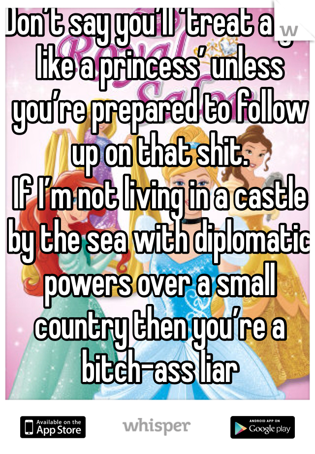 Don't say you'll 'treat a girl like a princess' unless you're prepared to follow up on that shit.  If I'm not living in a castle by the sea with diplomatic powers over a small country then you're a bitch-ass liar