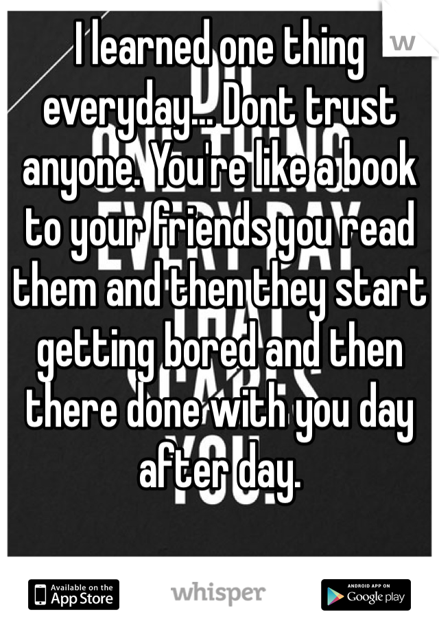I learned one thing everyday... Dont trust anyone. You're like a book to your friends you read them and then they start getting bored and then there done with you day after day.
