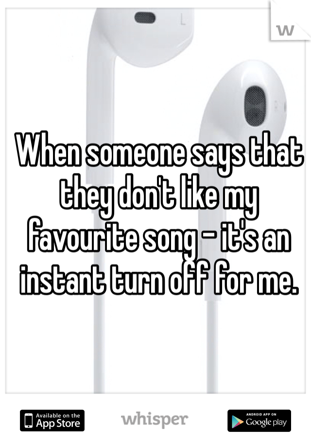 When someone says that they don't like my favourite song - it's an instant turn off for me.