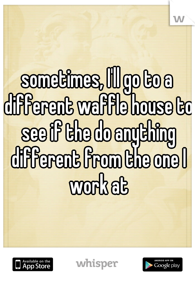 sometimes, I'll go to a different waffle house to see if the do anything different from the one I work at