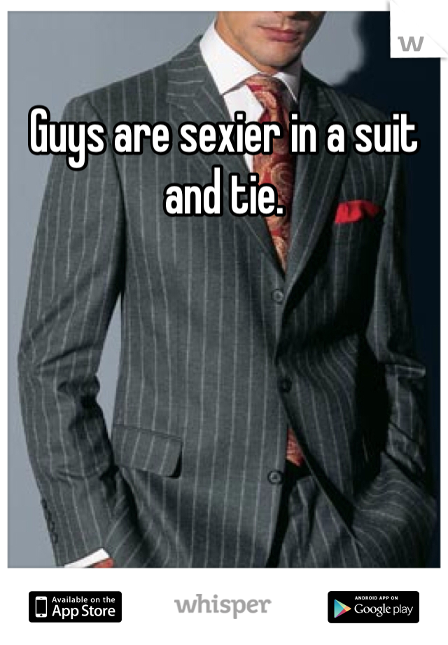 Guys are sexier in a suit and tie.