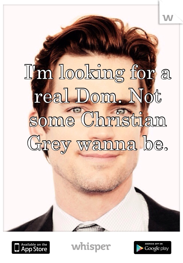 I'm looking for a real Dom. Not some Christian Grey wanna be.