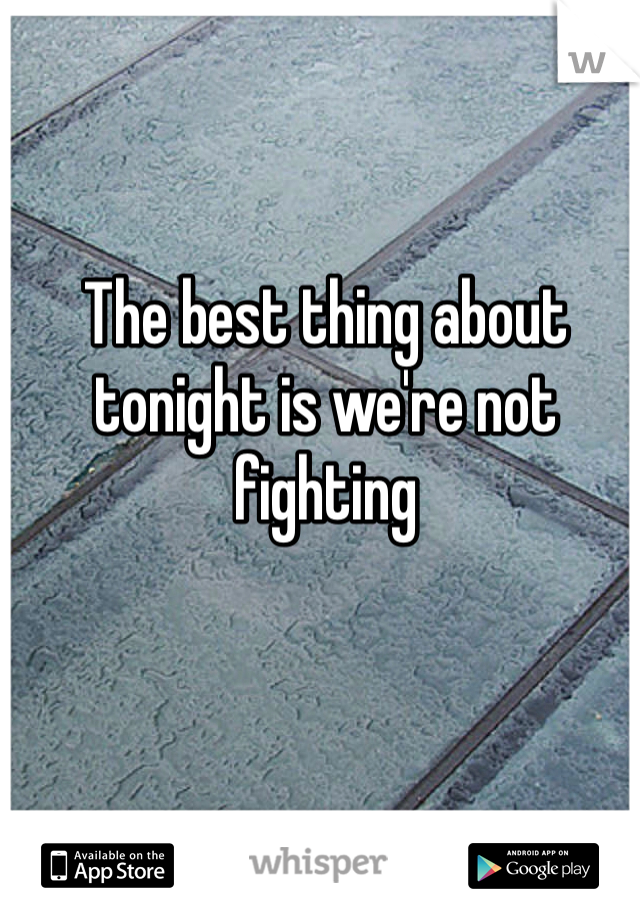 The best thing about tonight is we're not fighting