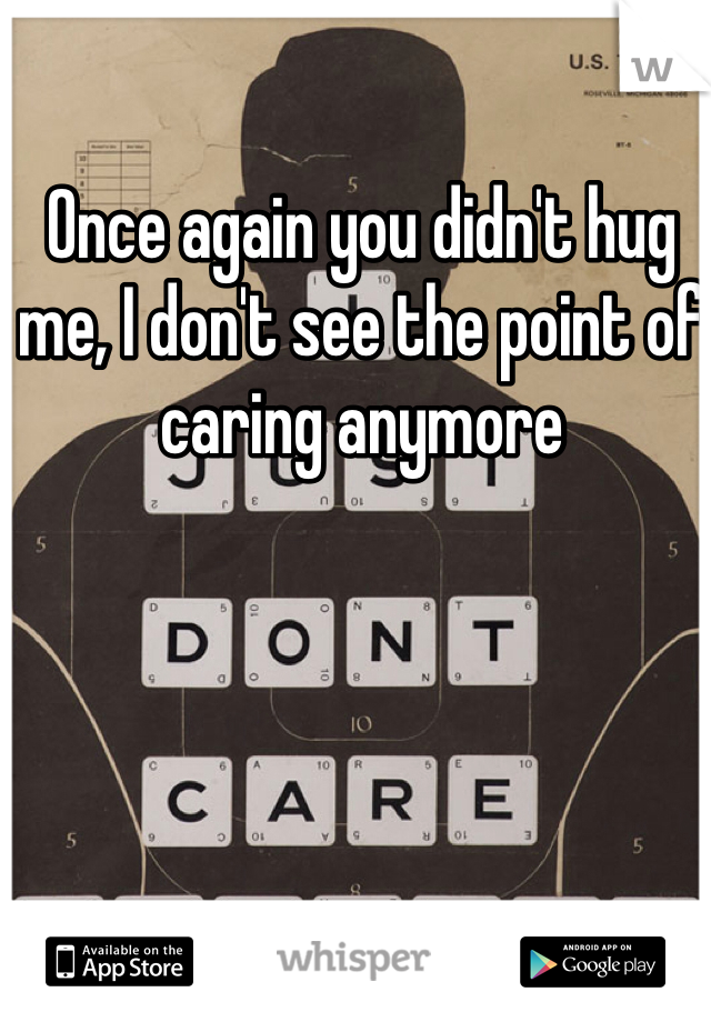 Once again you didn't hug me, I don't see the point of caring anymore