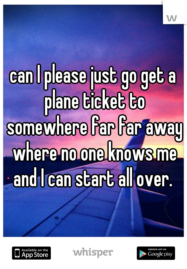can I please just go get a plane ticket to somewhere far far away where no one knows me and I can start all over.