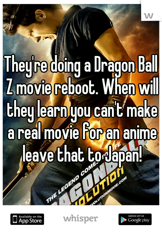 They're doing a Dragon Ball Z movie reboot. When will they learn you can't make a real movie for an anime leave that to Japan!