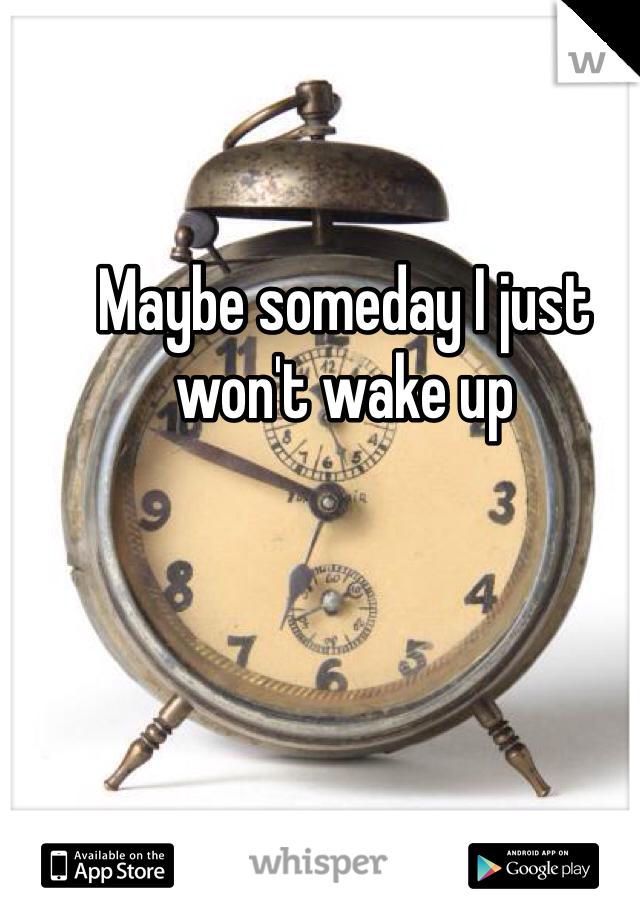 Maybe someday I just won't wake up