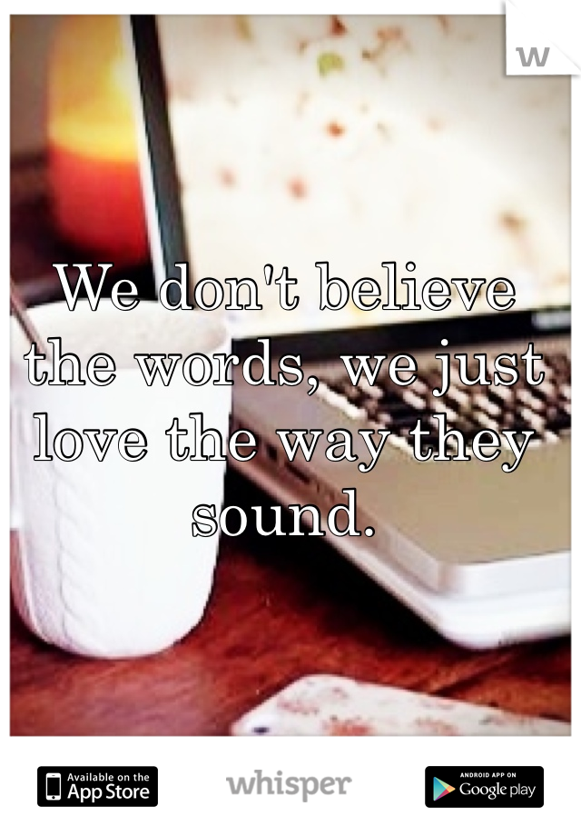We don't believe the words, we just love the way they sound.