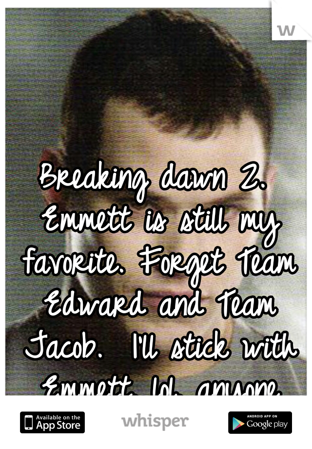 Breaking dawn 2. Emmett is still my favorite. Forget Team Edward and Team Jacob.  I'll stick with Emmett. lol. anyone wanna chat?