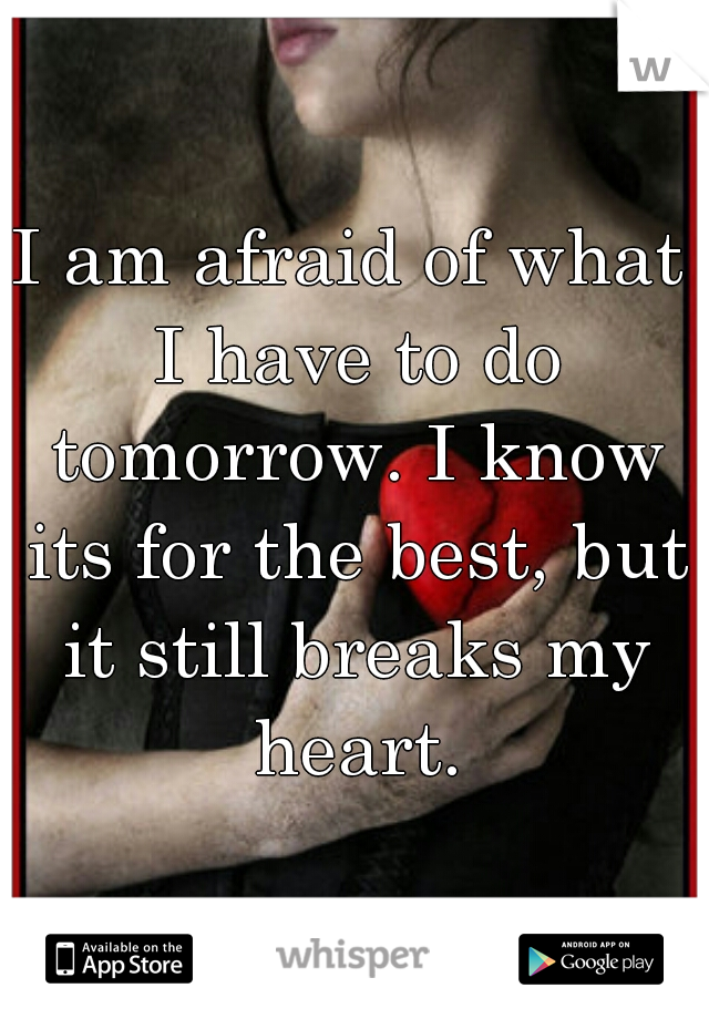 I am afraid of what I have to do tomorrow. I know its for the best, but it still breaks my heart.