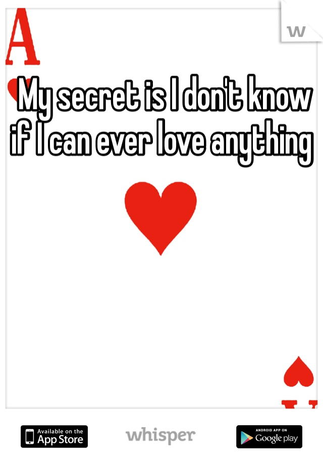 My secret is I don't know if I can ever love anything