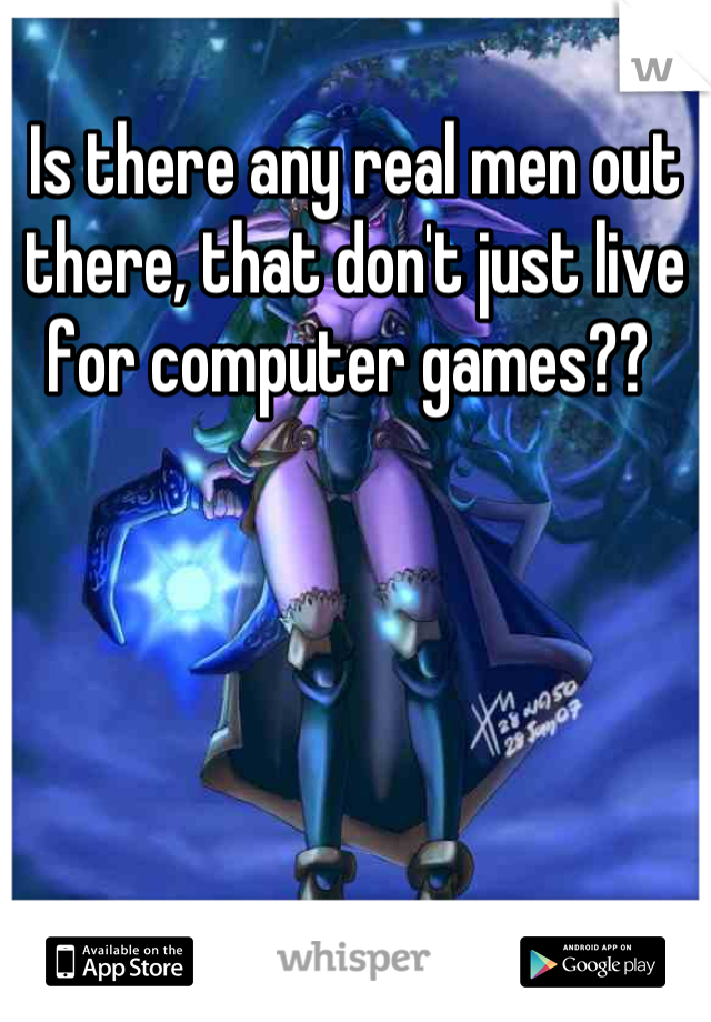 Is there any real men out there, that don't just live for computer games??