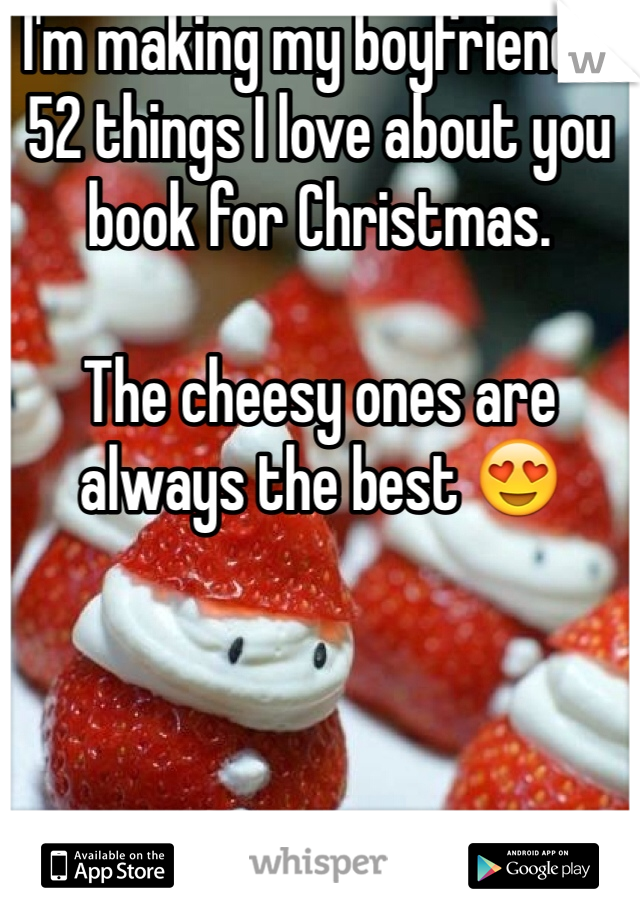 I'm making my boyfriend a 52 things I love about you book for Christmas.  The cheesy ones are always the best 😍