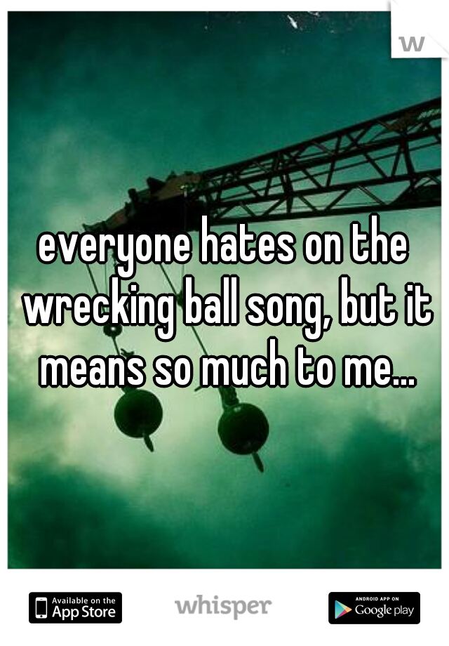 everyone hates on the wrecking ball song, but it means so much to me...