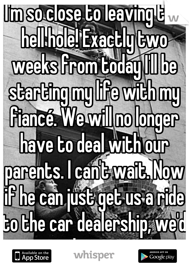 I'm so close to leaving this hell hole! Exactly two weeks from today I'll be starting my life with my fiancé. We will no longer have to deal with our parents. I can't wait. Now if he can just get us a ride to the car dealership, we'd be set