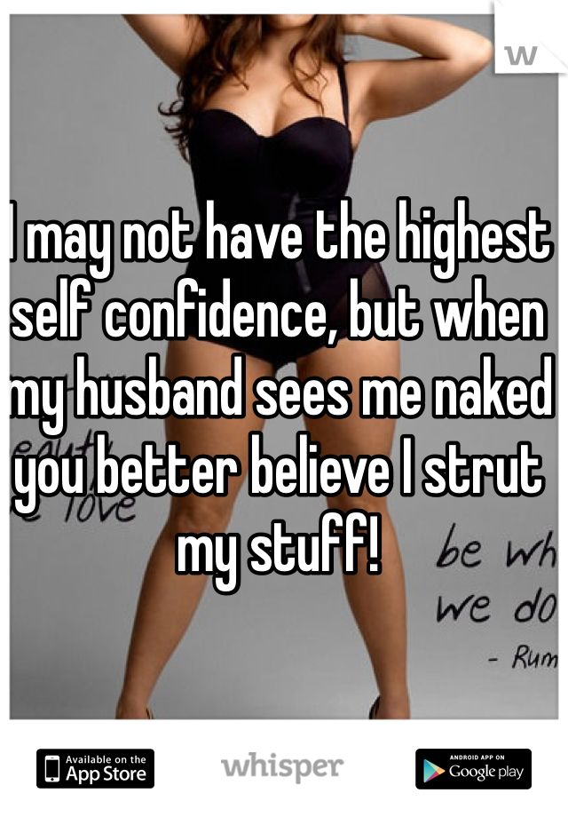 I may not have the highest self confidence, but when my husband sees me naked you better believe I strut my stuff!