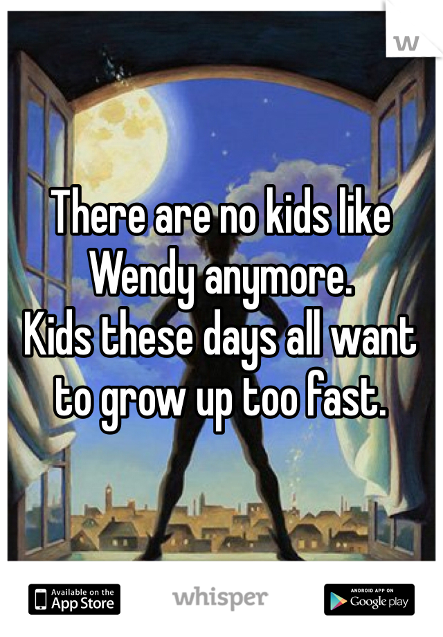 There are no kids like Wendy anymore.  Kids these days all want to grow up too fast.