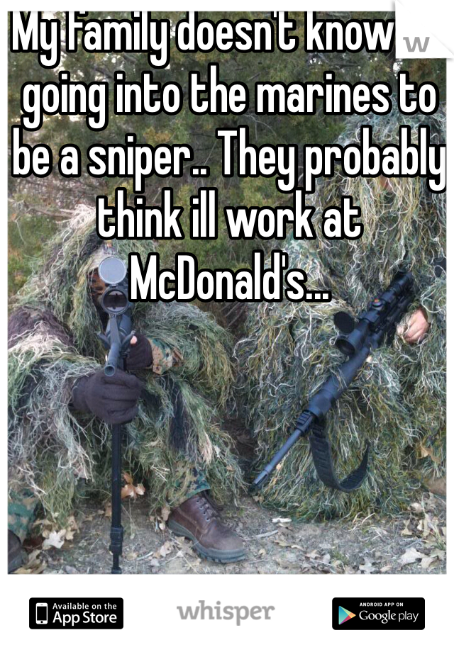 My family doesn't know I'm going into the marines to be a sniper.. They probably think ill work at McDonald's...