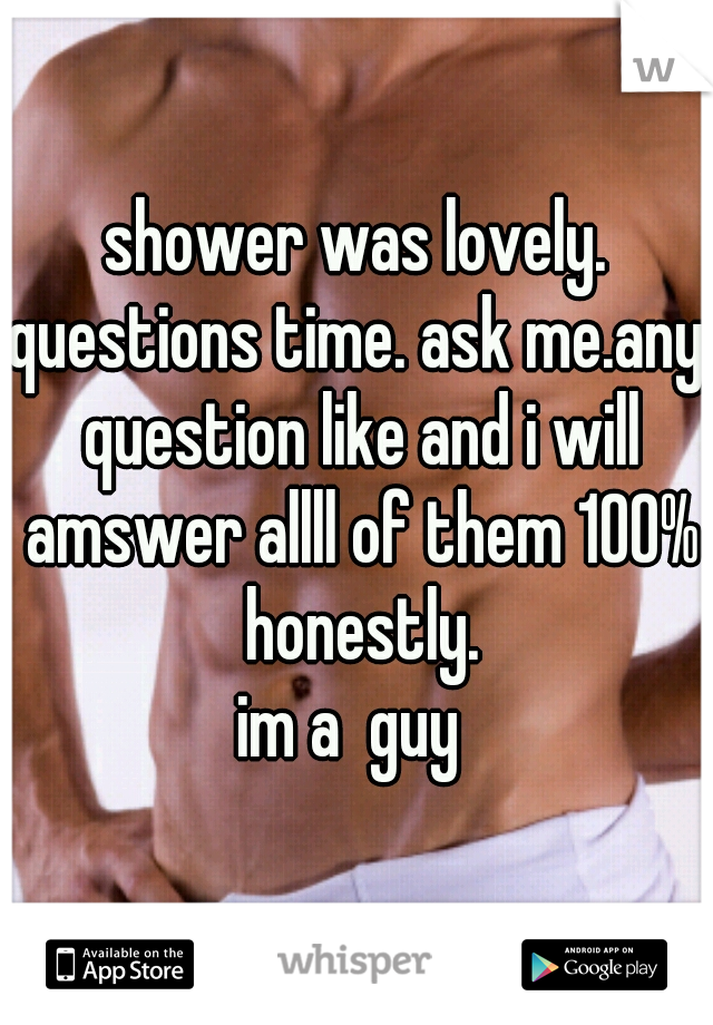shower was lovely. questions time. ask me.any question like and i will amswer allll of them 100% honestly. im a  guy