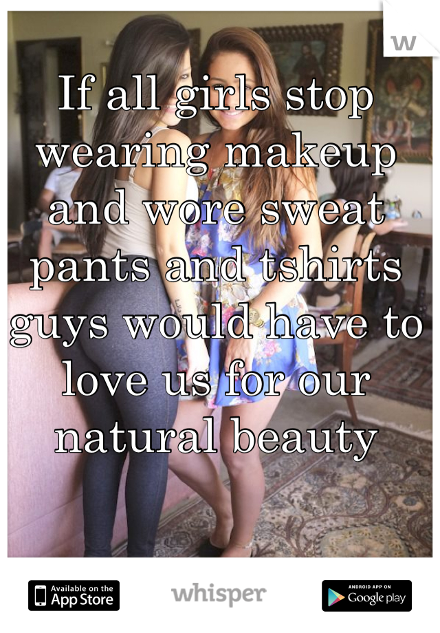 If all girls stop wearing makeup and wore sweat pants and tshirts guys would have to love us for our natural beauty
