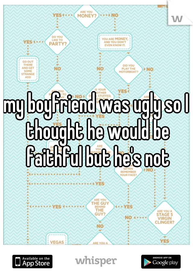 my boyfriend was ugly so I thought he would be faithful but he's not