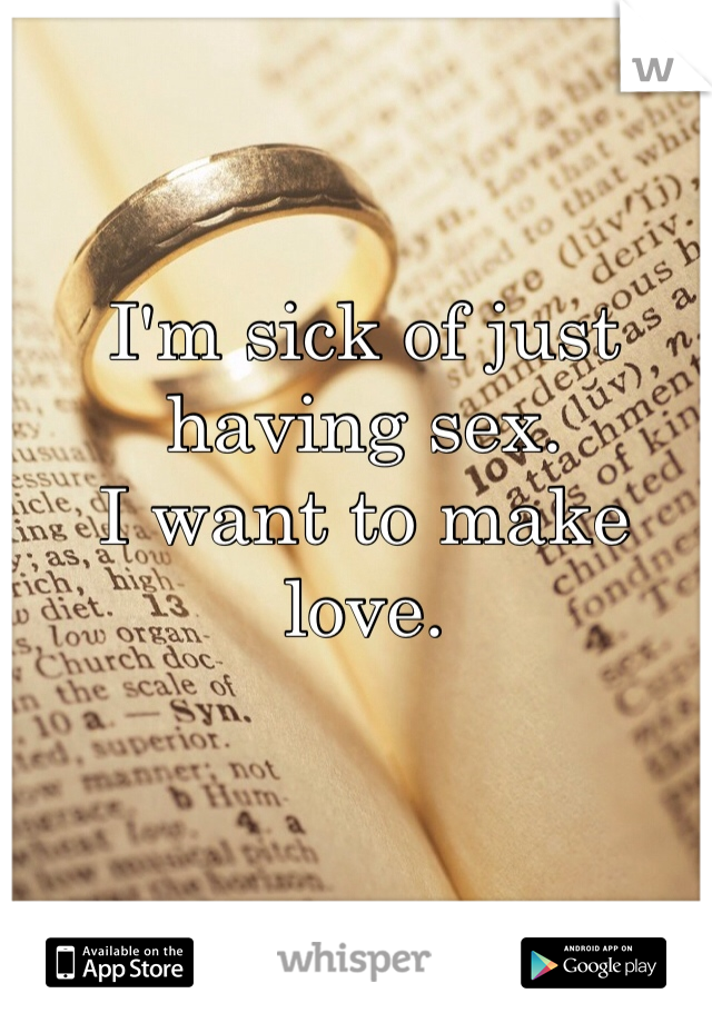 I'm sick of just having sex. I want to make love.