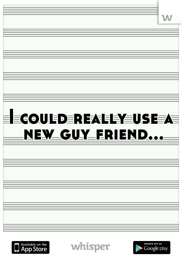 I could really use a new guy friend...