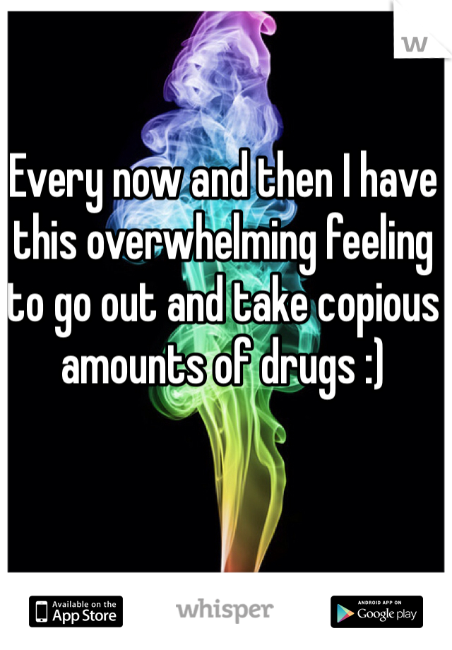 Every now and then I have this overwhelming feeling to go out and take copious amounts of drugs :)