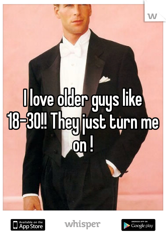 I love older guys like 18-30!! They just turn me on !