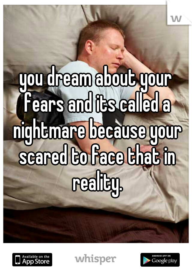 you dream about your fears and its called a nightmare because your scared to face that in reality.